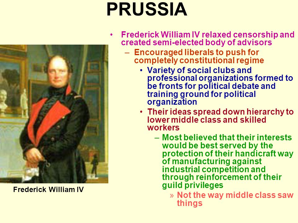 PRUSSIA Frederick William IV relaxed censorship and created semi-elected body of advisors –Encouraged liberals to push for completely constitutional r