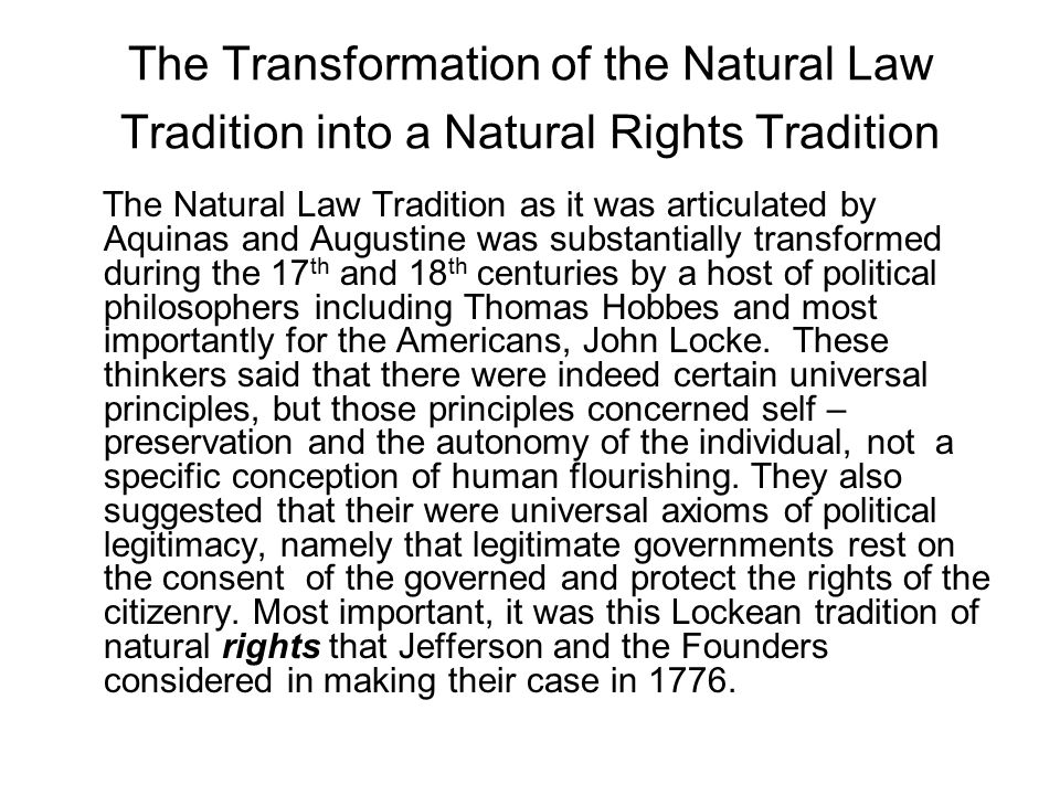 The Transformation of the Natural Law Tradition into a Natural Rights Tradition The Natural Law Tradition as it was articulated by Aquinas and Augustine was substantially transformed during the 17 th and 18 th centuries by a host of political philosophers including Thomas Hobbes and most importantly for the Americans, John Locke.