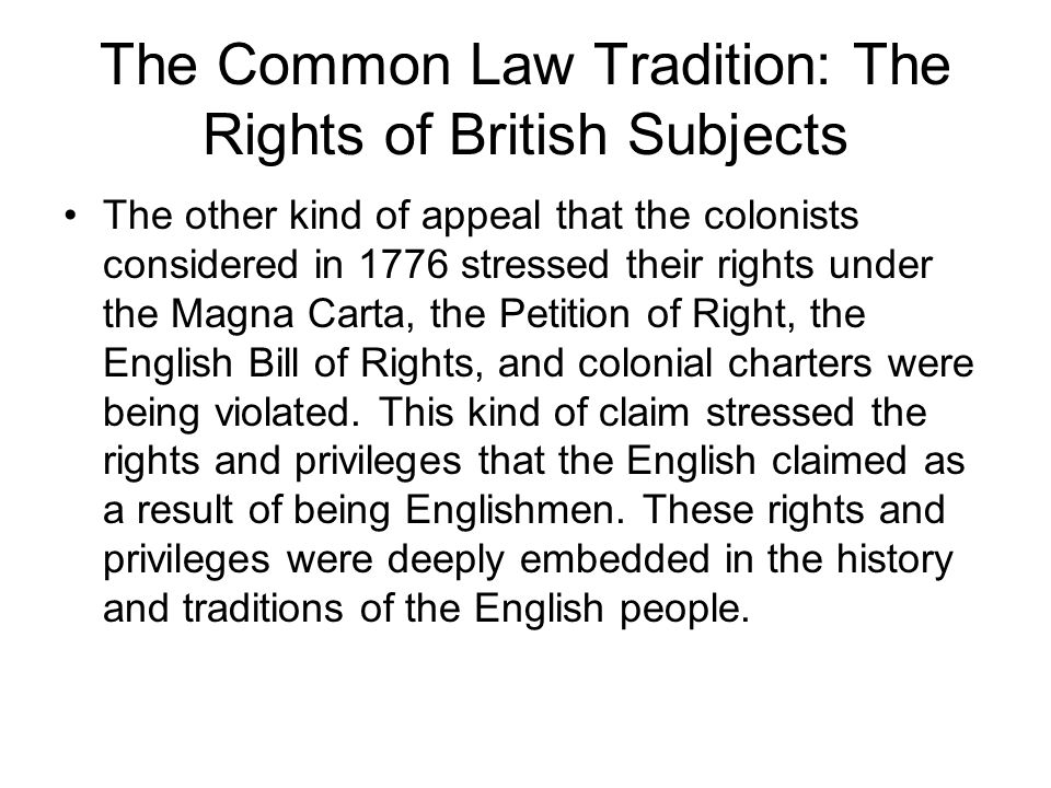 The Common Law Tradition: The Rights of British Subjects The other kind of appeal that the colonists considered in 1776 stressed their rights under the Magna Carta, the Petition of Right, the English Bill of Rights, and colonial charters were being violated.