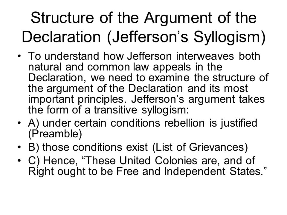 Structure of the Argument of the Declaration (Jefferson's Syllogism) To understand how Jefferson interweaves both natural and common law appeals in the Declaration, we need to examine the structure of the argument of the Declaration and its most important principles.