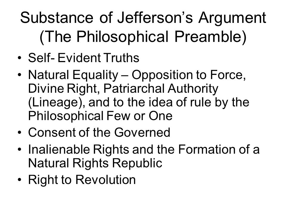 Substance of Jefferson's Argument (The Philosophical Preamble) Self- Evident Truths Natural Equality – Opposition to Force, Divine Right, Patriarchal