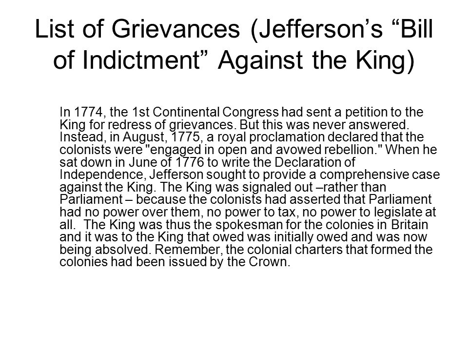 "List of Grievances (Jefferson's ""Bill of Indictment"" Against the King) In 1774, the 1st Continental Congress had sent a petition to the King for redre"