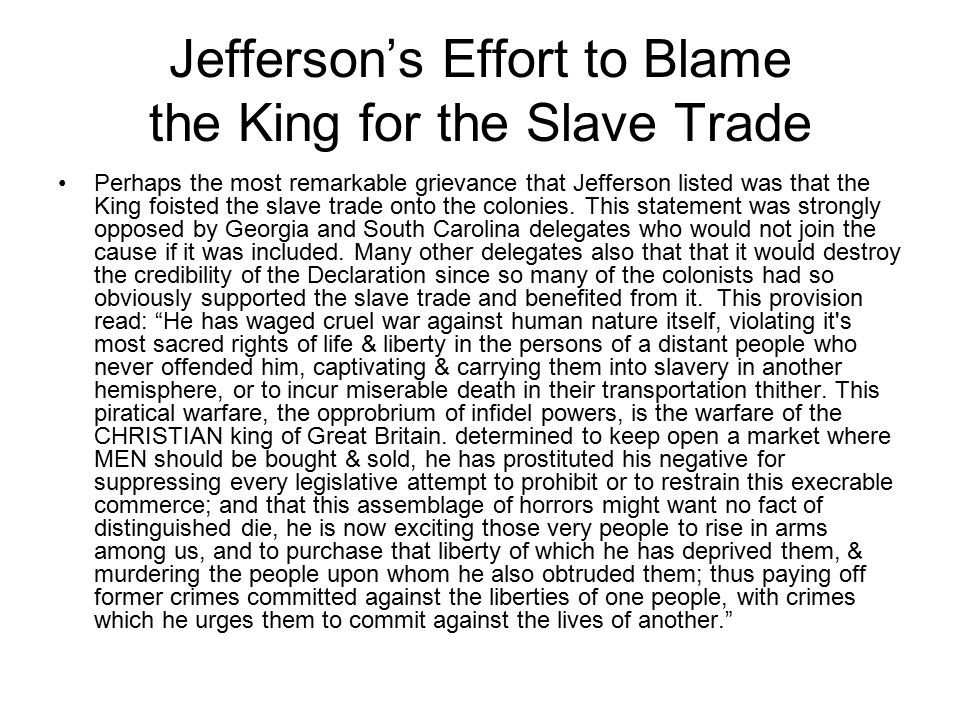 Jefferson's Effort to Blame the King for the Slave Trade Perhaps the most remarkable grievance that Jefferson listed was that the King foisted the slave trade onto the colonies.