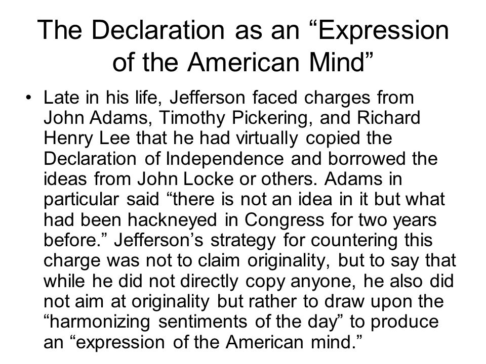 The Declaration as an Expression of the American Mind Late in his life, Jefferson faced charges from John Adams, Timothy Pickering, and Richard Henry Lee that he had virtually copied the Declaration of Independence and borrowed the ideas from John Locke or others.