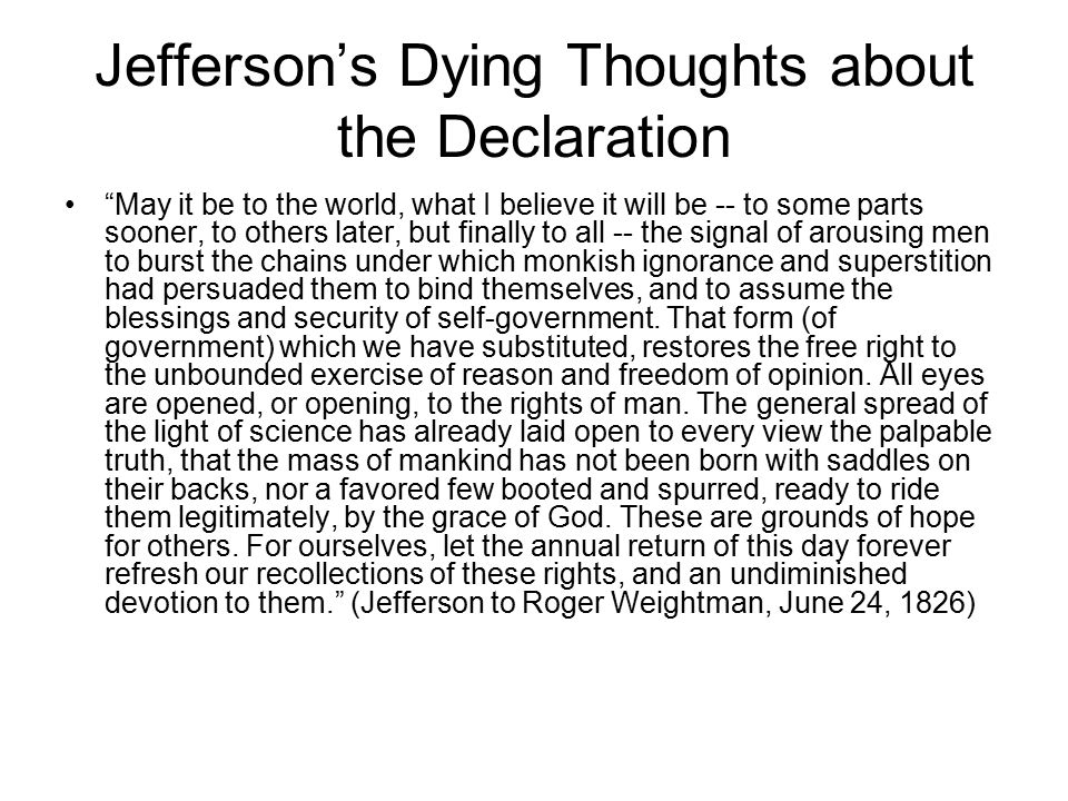 Jefferson's Dying Thoughts about the Declaration May it be to the world, what I believe it will be -- to some parts sooner, to others later, but finally to all -- the signal of arousing men to burst the chains under which monkish ignorance and superstition had persuaded them to bind themselves, and to assume the blessings and security of self-government.