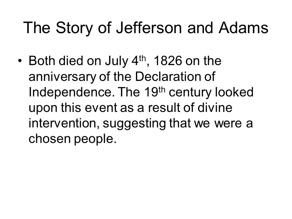 The Story of Jefferson and Adams Both died on July 4 th, 1826 on the anniversary of the Declaration of Independence.