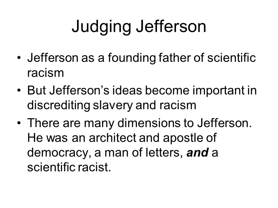 Judging Jefferson Jefferson as a founding father of scientific racism But Jefferson's ideas become important in discrediting slavery and racism There are many dimensions to Jefferson.