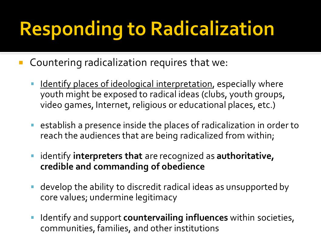  Countering radicalization requires that we:  Identify places of ideological interpretation, especially where youth might be exposed to radical idea