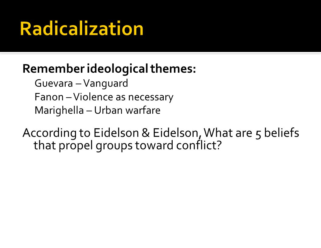 Remember ideological themes: Guevara – Vanguard Fanon – Violence as necessary Marighella – Urban warfare According to Eidelson & Eidelson, What are 5