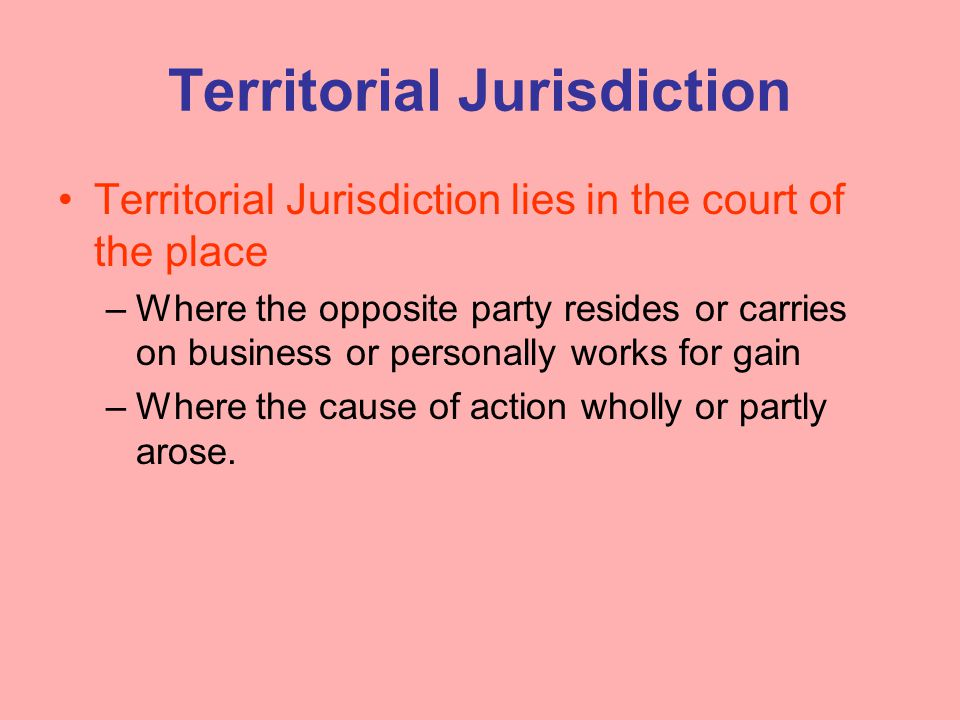 Territorial Jurisdiction Territorial Jurisdiction lies in the court of the place –Where the opposite party resides or carries on business or personall