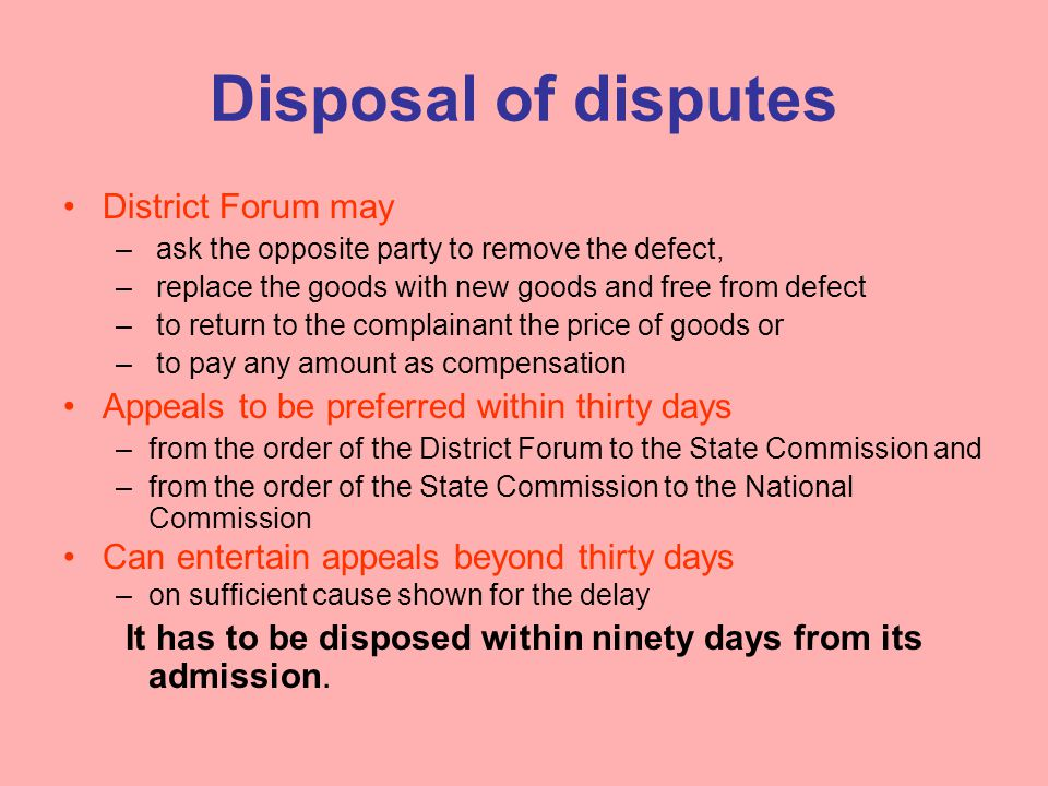 Disposal of disputes District Forum may – ask the opposite party to remove the defect, – replace the goods with new goods and free from defect – to return to the complainant the price of goods or – to pay any amount as compensation Appeals to be preferred within thirty days –from the order of the District Forum to the State Commission and –from the order of the State Commission to the National Commission Can entertain appeals beyond thirty days –on sufficient cause shown for the delay It has to be disposed within ninety days from its admission.
