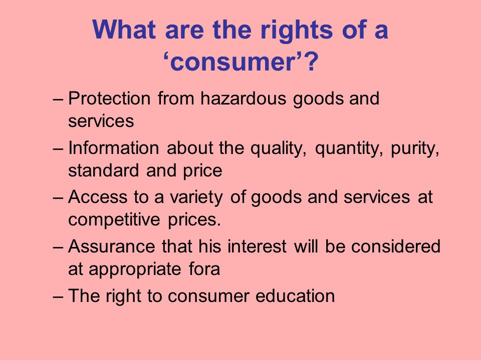 What are the rights of a 'consumer'? –Protection from hazardous goods and services –Information about the quality, quantity, purity, standard and pric
