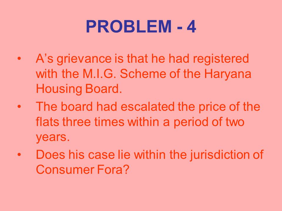 PROBLEM - 4 A's grievance is that he had registered with the M.I.G. Scheme of the Haryana Housing Board. The board had escalated the price of the flat