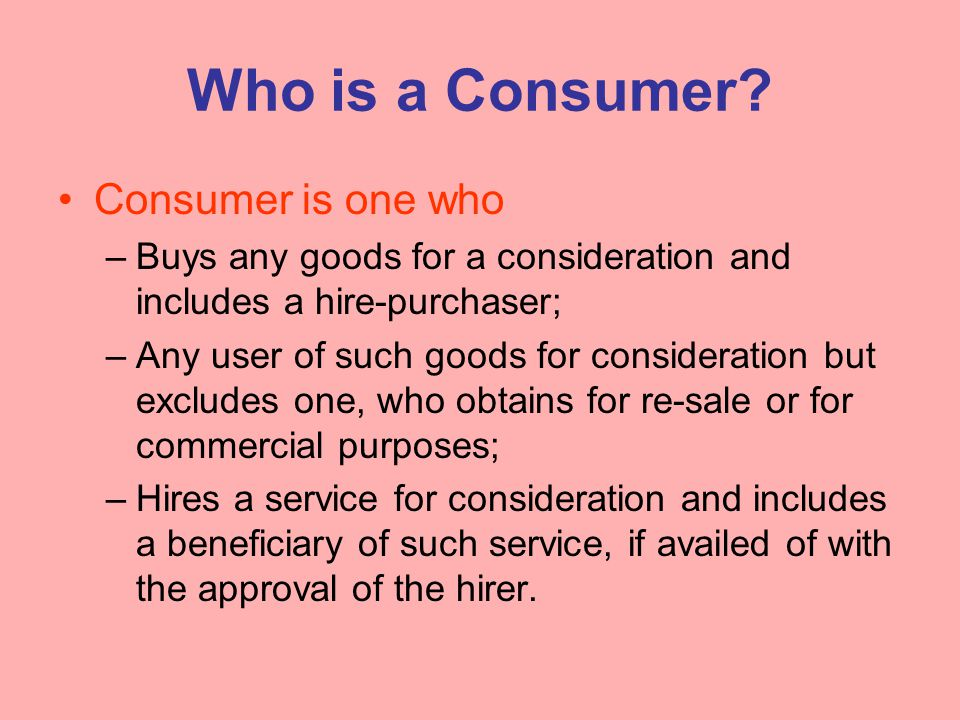 Who is a Consumer? Consumer is one who –Buys any goods for a consideration and includes a hire-purchaser; –Any user of such goods for consideration bu