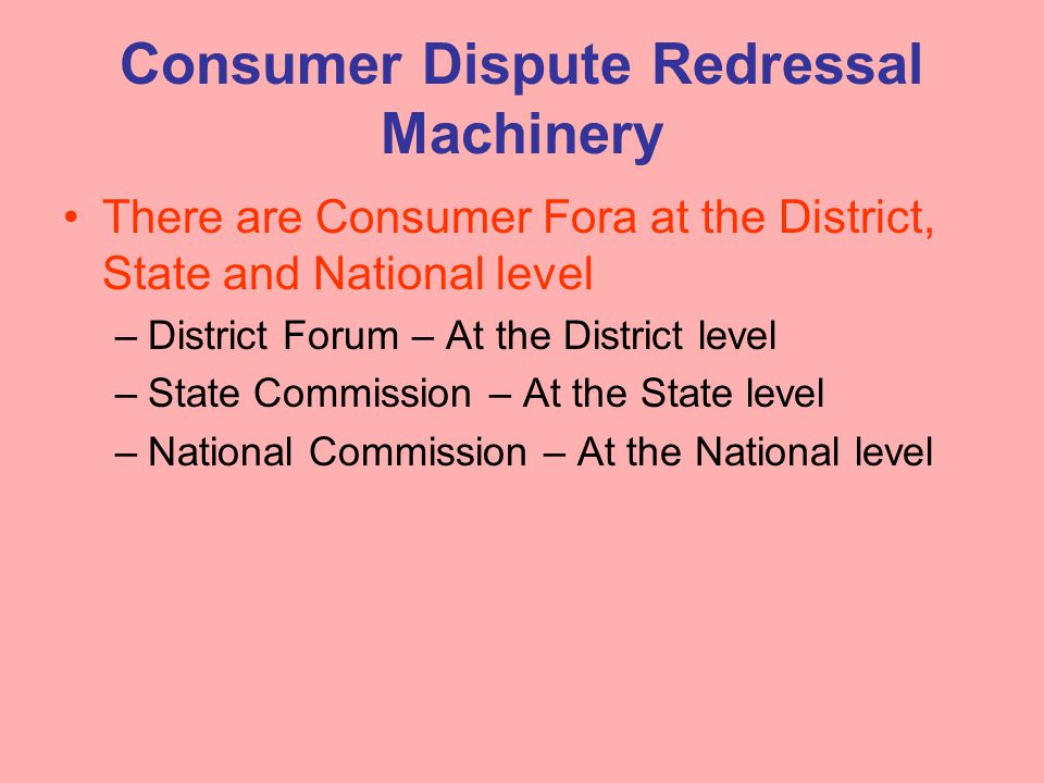 Consumer Dispute Redressal Machinery There are Consumer Fora at the District, State and National level –District Forum – At the District level –State Commission – At the State level –National Commission – At the National level