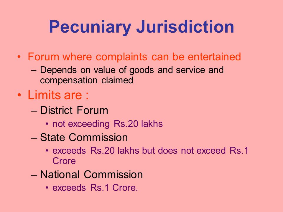 Pecuniary Jurisdiction Forum where complaints can be entertained –Depends on value of goods and service and compensation claimed Limits are : –District Forum not exceeding Rs.20 lakhs –State Commission exceeds Rs.20 lakhs but does not exceed Rs.1 Crore –National Commission exceeds Rs.1 Crore.