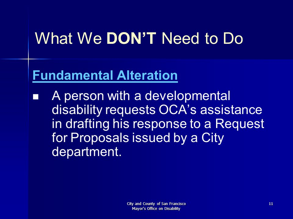 City and County of San Francisco Mayor's Office on Disability 11 What We DON'T Need to Do Fundamental Alteration A person with a developmental disabil
