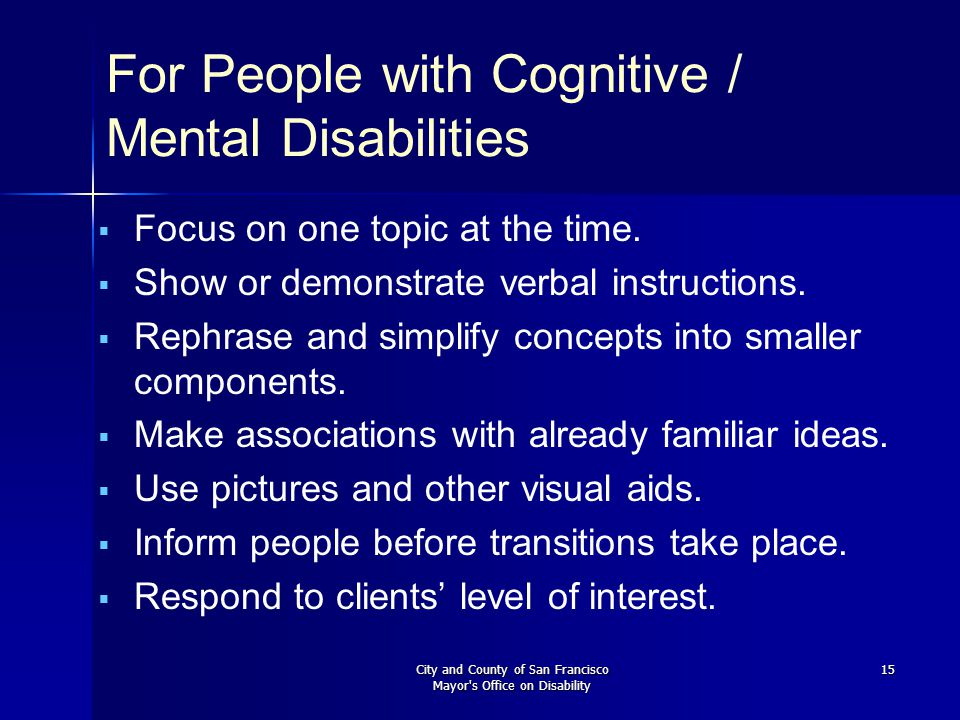 City and County of San Francisco Mayor s Office on Disability 15 For People with Cognitive / Mental Disabilities   Focus on one topic at the time.