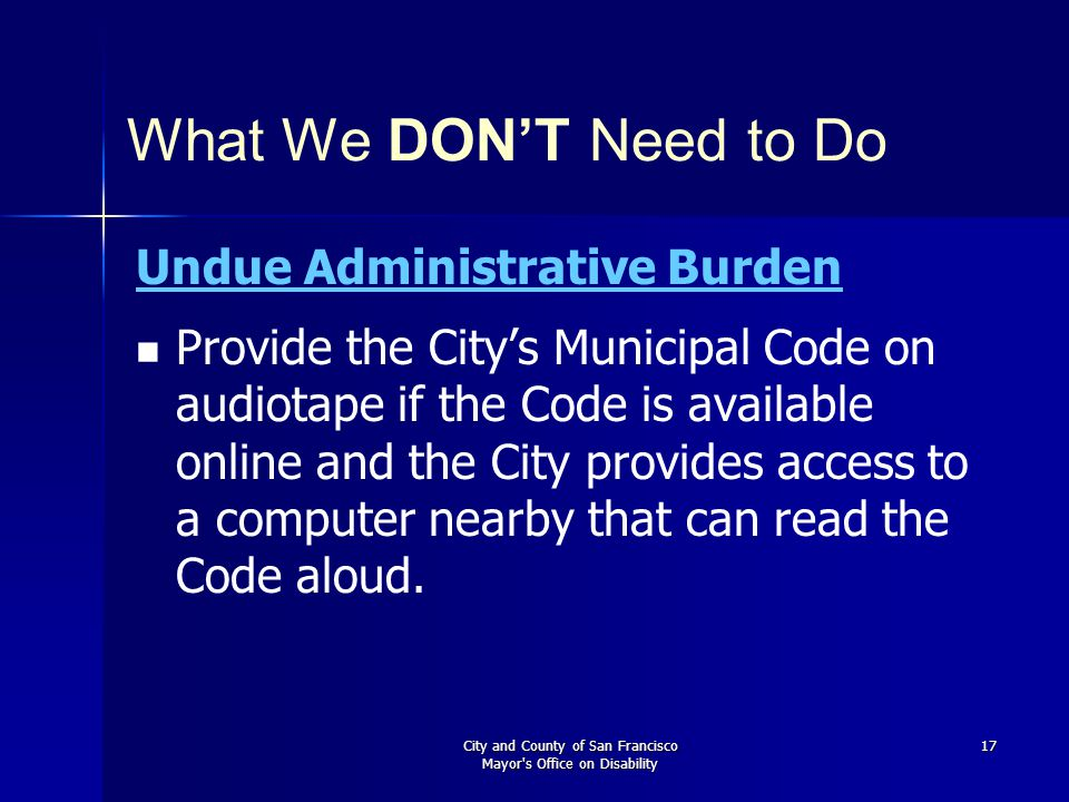 City and County of San Francisco Mayor s Office on Disability 17 What We DON'T Need to Do Undue Administrative Burden Provide the City's Municipal Code on audiotape if the Code is available online and the City provides access to a computer nearby that can read the Code aloud.