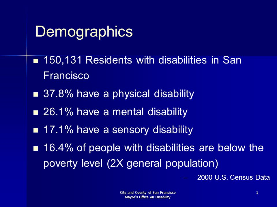City and County of San Francisco Mayor's Office on Disability 1 Demographics 150,131 Residents with disabilities in San Francisco 37.8% have a physica