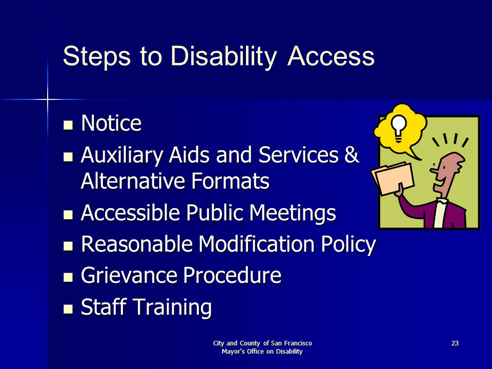 City and County of San Francisco Mayor s Office on Disability 23 Steps to Disability Access Notice Notice Auxiliary Aids and Services & Alternative Formats Auxiliary Aids and Services & Alternative Formats Accessible Public Meetings Accessible Public Meetings Reasonable Modification Policy Reasonable Modification Policy Grievance Procedure Grievance Procedure Staff Training Staff Training