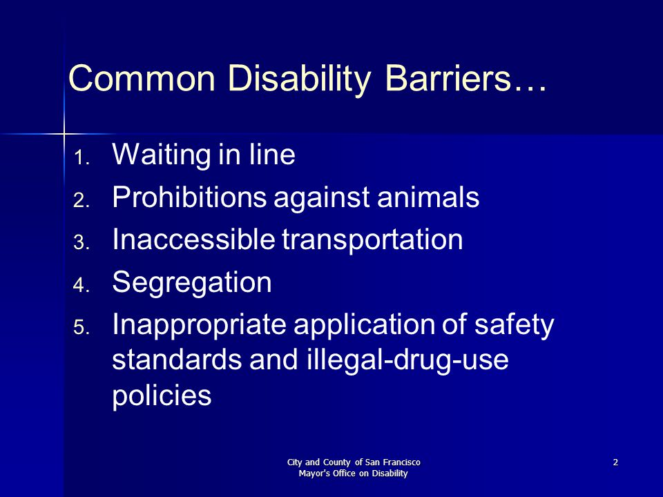 City and County of San Francisco Mayor s Office on Disability 3 Self-Evaluation Results Less than 50% of City managers knew minimal programmatic access requirements 49% of City programs had no means of communicating by telephone with people who have hearing or speech impairments 81% of City programs had no training for contract monitors to recognize disability access barriers
