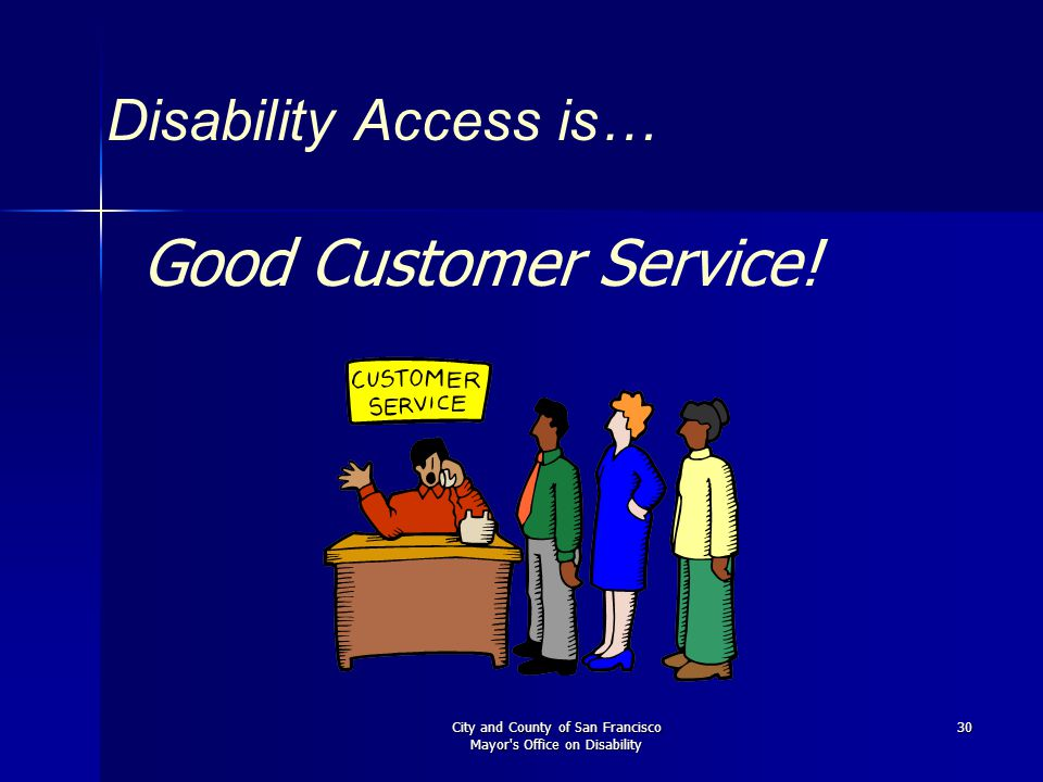 City and County of San Francisco Mayor's Office on Disability 30 Disability Access is… Good Customer Service!