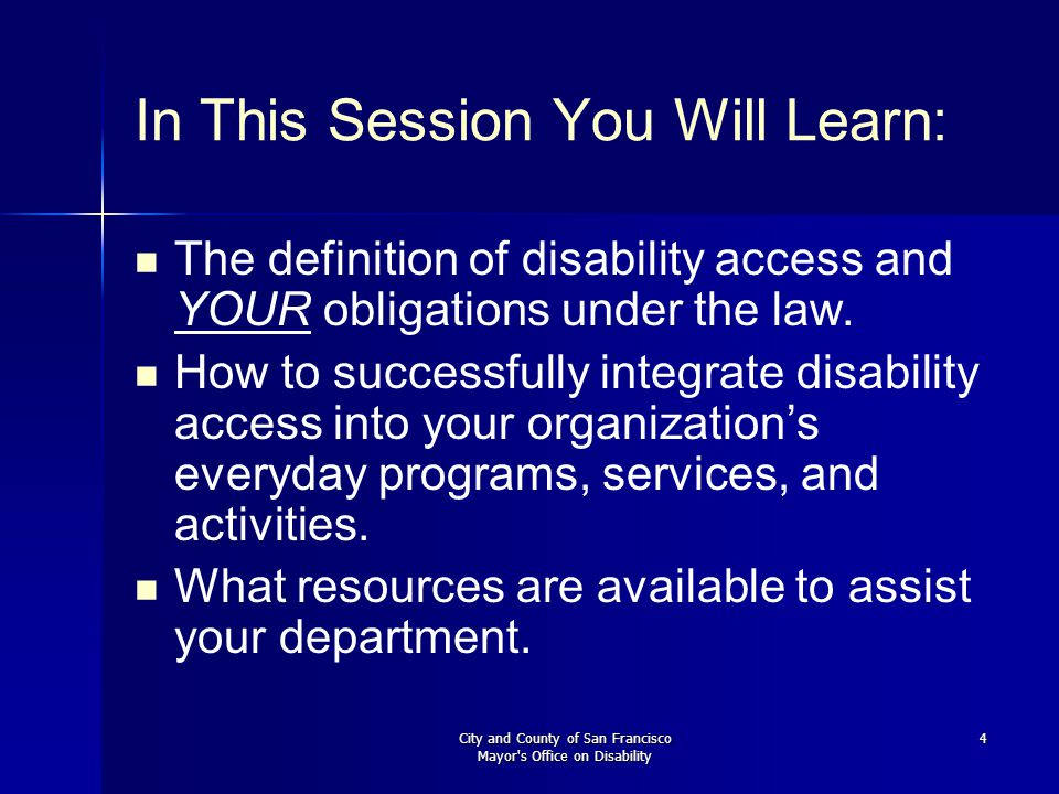 City and County of San Francisco Mayor s Office on Disability 4 In This Session You Will Learn: The definition of disability access and YOUR obligations under the law.