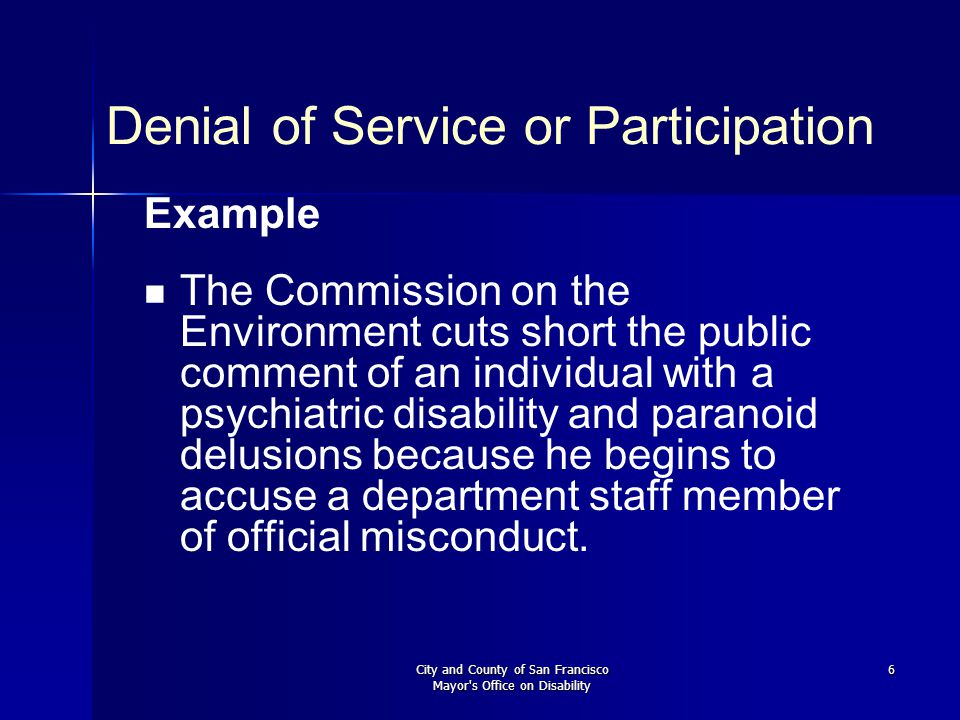 City and County of San Francisco Mayor s Office on Disability 6 Denial of Service or Participation Example The Commission on the Environment cuts short the public comment of an individual with a psychiatric disability and paranoid delusions because he begins to accuse a department staff member of official misconduct.