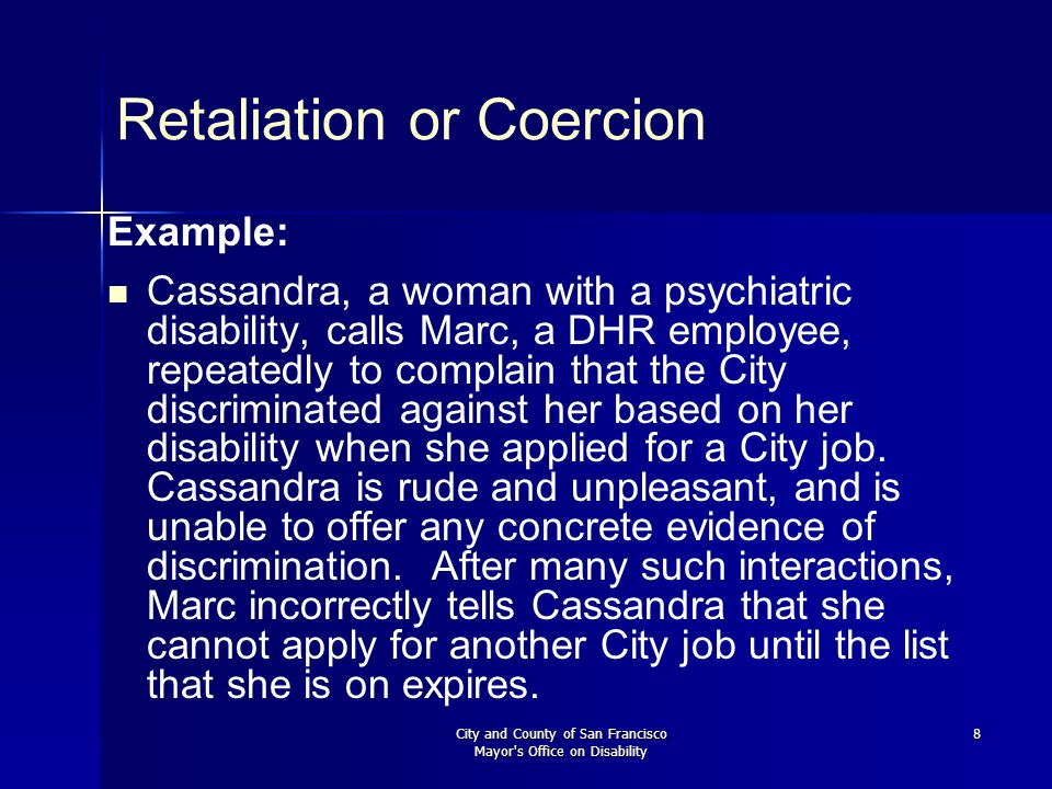 City and County of San Francisco Mayor's Office on Disability 8 Retaliation or Coercion Example: Cassandra, a woman with a psychiatric disability, cal
