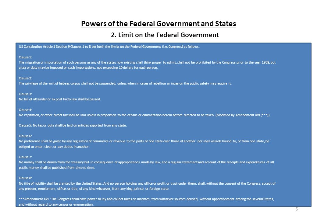Powers of the Federal Government and States US Constitution Article 1 Section 9 Clauses 1 to 8 set forth the limits on the Federal Government (i.e.