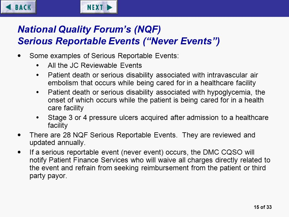 15 of 33 National Quality Forum's (NQF) Serious Reportable Events ( Never Events )  Some examples of Serious Reportable Events:  All the JC Reviewable Events  Patient death or serious disability associated with intravascular air embolism that occurs while being cared for in a healthcare facility  Patient death or serious disability associated with hypoglycemia, the onset of which occurs while the patient is being cared for in a health care facility  Stage 3 or 4 pressure ulcers acquired after admission to a healthcare facility  There are 28 NQF Serious Reportable Events.