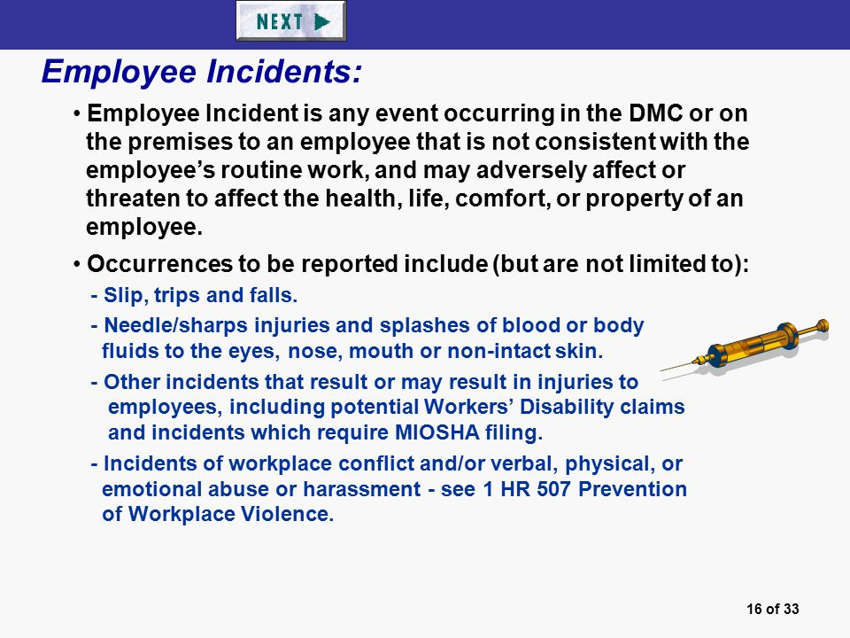 16 of 33 Employee Incidents: Employee Incident is any event occurring in the DMC or on the premises to an employee that is not consistent with the employee's routine work, and may adversely affect or threaten to affect the health, life, comfort, or property of an employee.