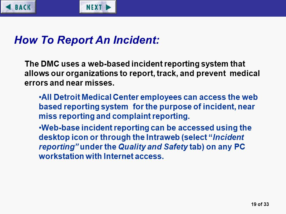 19 of 33 How To Report An Incident: The DMC uses a web-based incident reporting system that allows our organizations to report, track, and prevent medical errors and near misses.