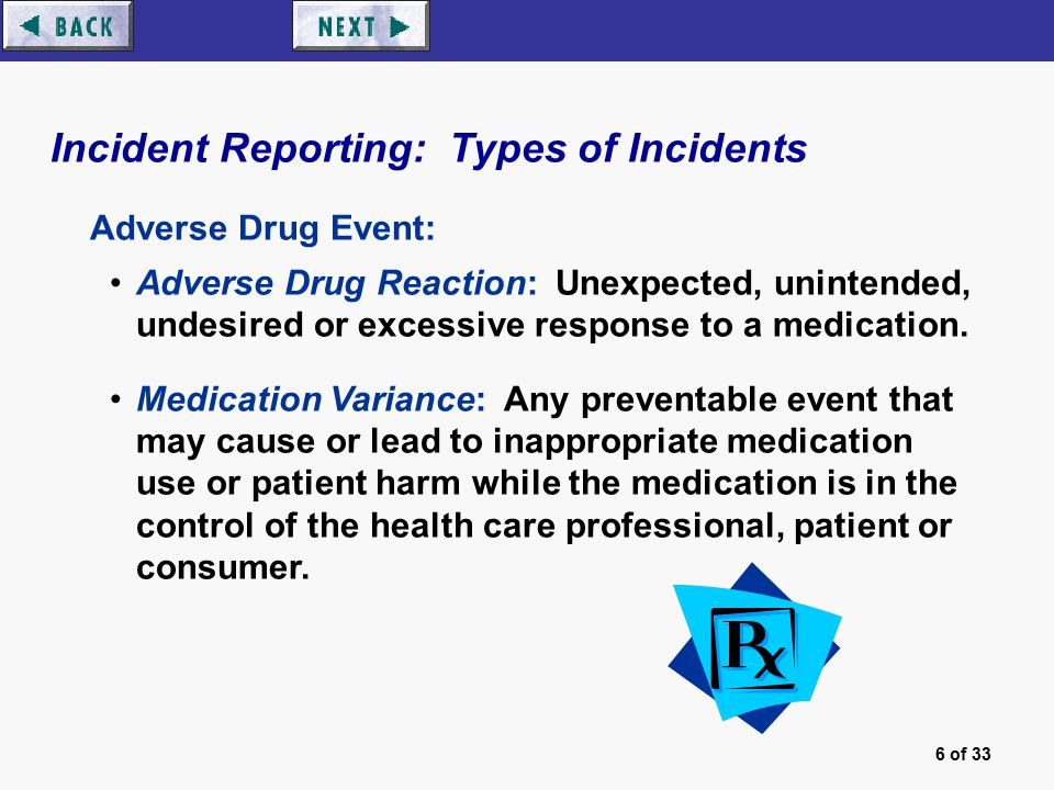 6 of 33 Incident Reporting: Types of Incidents Adverse Drug Event: Adverse Drug Reaction: Unexpected, unintended, undesired or excessive response to a medication.