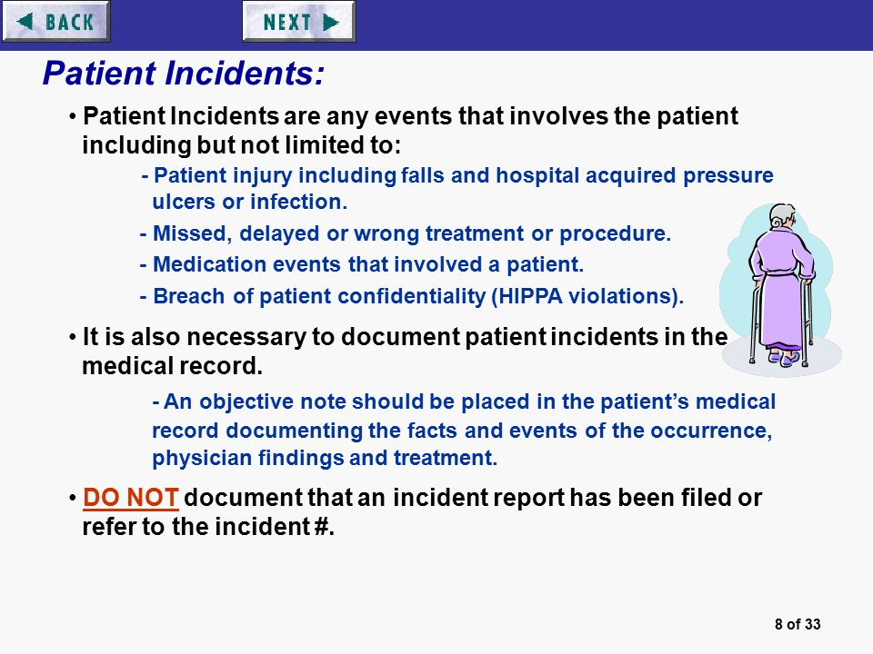 8 of 33 Patient Incidents: Patient Incidents are any events that involves the patient including but not limited to: - Patient injury including falls and hospital acquired pressure ulcers or infection.