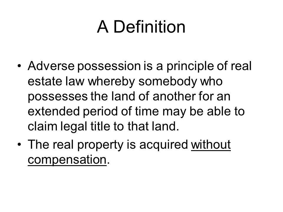 A Definition Adverse possession is a principle of real estate law whereby somebody who possesses the land of another for an extended period of time may be able to claim legal title to that land.