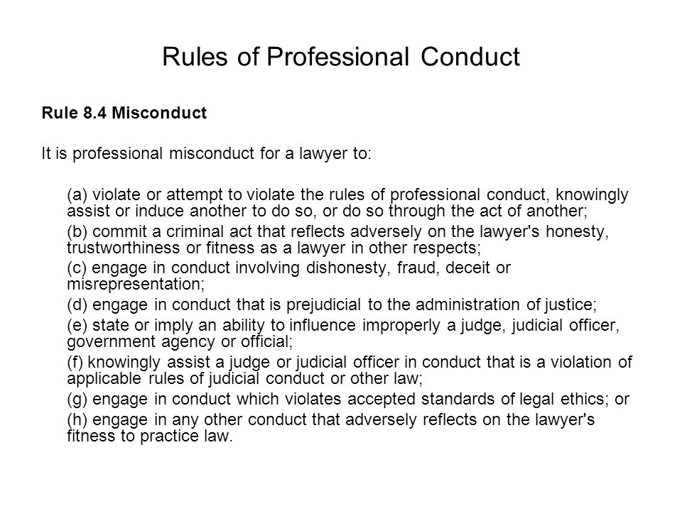 Rules of Professional Conduct Rule 8.4 Misconduct It is professional misconduct for a lawyer to: (a) violate or attempt to violate the rules of professional conduct, knowingly assist or induce another to do so, or do so through the act of another; (b) commit a criminal act that reflects adversely on the lawyer s honesty, trustworthiness or fitness as a lawyer in other respects; (c) engage in conduct involving dishonesty, fraud, deceit or misrepresentation; (d) engage in conduct that is prejudicial to the administration of justice; (e) state or imply an ability to influence improperly a judge, judicial officer, government agency or official; (f) knowingly assist a judge or judicial officer in conduct that is a violation of applicable rules of judicial conduct or other law; (g) engage in conduct which violates accepted standards of legal ethics; or (h) engage in any other conduct that adversely reflects on the lawyer s fitness to practice law.