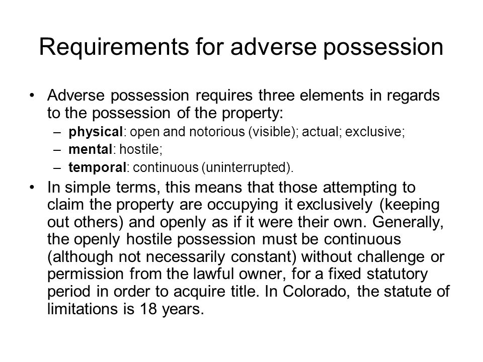 Requirements for adverse possession Adverse possession requires three elements in regards to the possession of the property: –physical: open and notorious (visible); actual; exclusive; –mental: hostile; –temporal: continuous (uninterrupted).