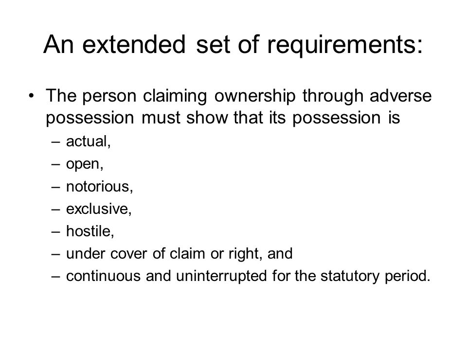 An extended set of requirements: The person claiming ownership through adverse possession must show that its possession is –actual, –open, –notorious,