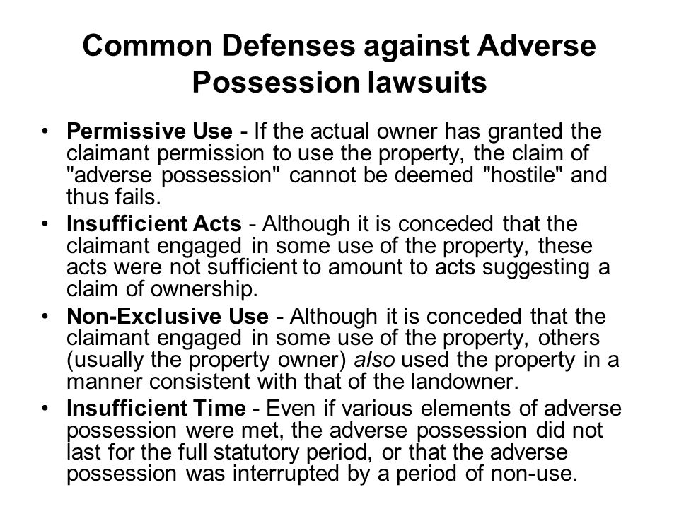 Common Defenses against Adverse Possession lawsuits Permissive Use - If the actual owner has granted the claimant permission to use the property, the