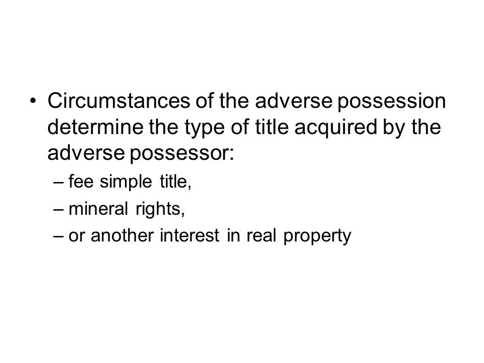 Circumstances of the adverse possession determine the type of title acquired by the adverse possessor: –fee simple title, –mineral rights, –or another interest in real property