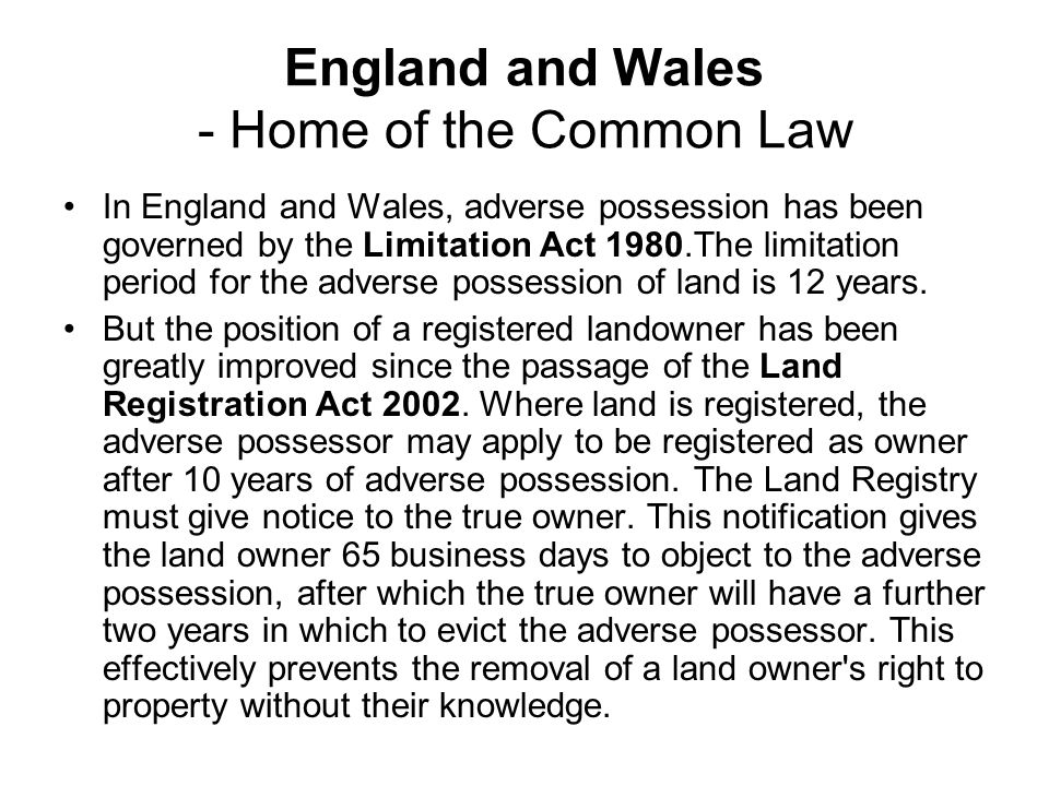 England and Wales - Home of the Common Law In England and Wales, adverse possession has been governed by the Limitation Act 1980.The limitation period