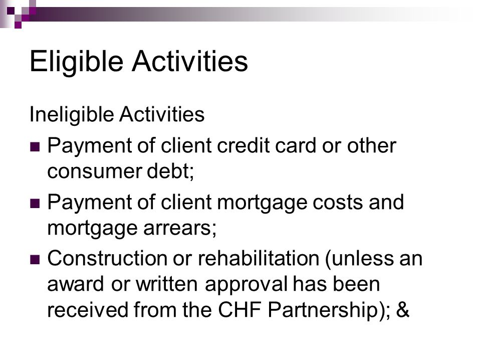 Eligible Activities Ineligible Activities Payment of client credit card or other consumer debt; Payment of client mortgage costs and mortgage arrears;