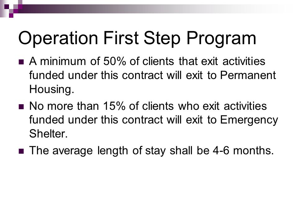 Operation First Step Program A minimum of 50% of clients that exit activities funded under this contract will exit to Permanent Housing. No more than