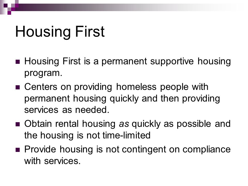 Housing First Housing First is a permanent supportive housing program. Centers on providing homeless people with permanent housing quickly and then pr