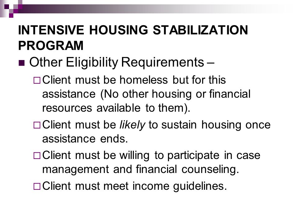 INTENSIVE HOUSING STABILIZATION PROGRAM Other Eligibility Requirements –  Client must be homeless but for this assistance (No other housing or financ