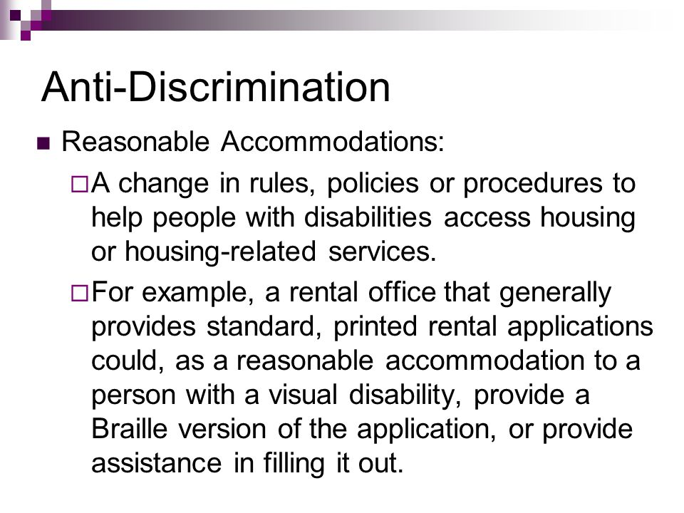 Anti-Discrimination Reasonable Accommodations:  A change in rules, policies or procedures to help people with disabilities access housing or housing-