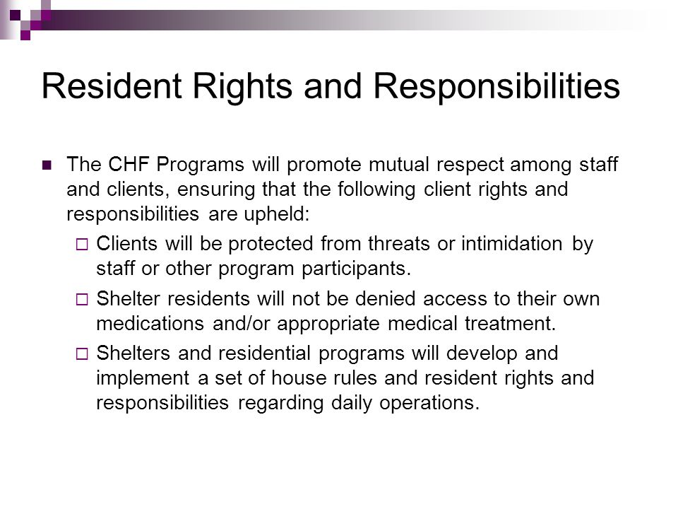 Resident Rights and Responsibilities The CHF Programs will promote mutual respect among staff and clients, ensuring that the following client rights a