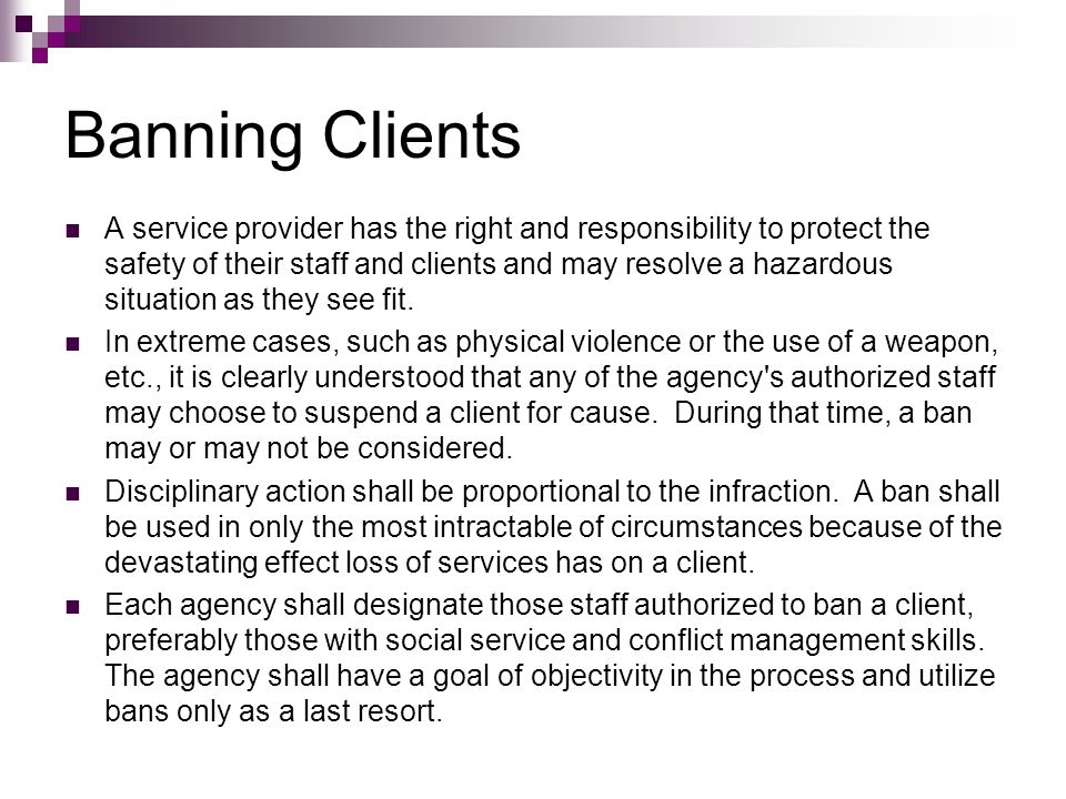 Banning Clients A service provider has the right and responsibility to protect the safety of their staff and clients and may resolve a hazardous situa